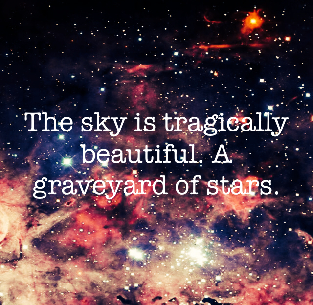 The sky is tragically beautiful. A graveyard of stars.