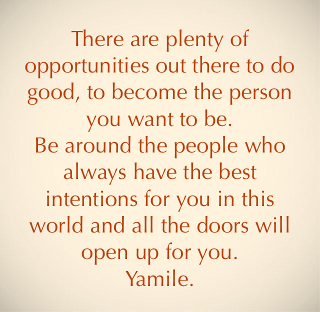 There are plenty of opportunities out there to do good, to become the person you want to be. Be around the people who always have the best intentions for you in this world and all the doors will open up for you. Yamile.