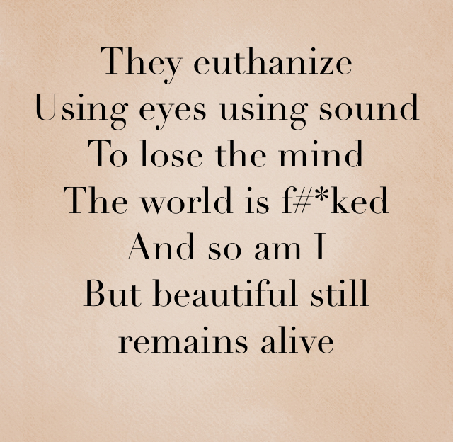 They euthanize Using eyes using sound To lose the mind The world is f#*ked And so am I But beautiful still remains alive