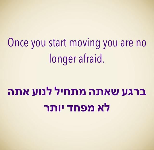 Once you start moving you are no longer afraid. ברגע שאתה מתחיל לנוע אתה לא מפחד יותר