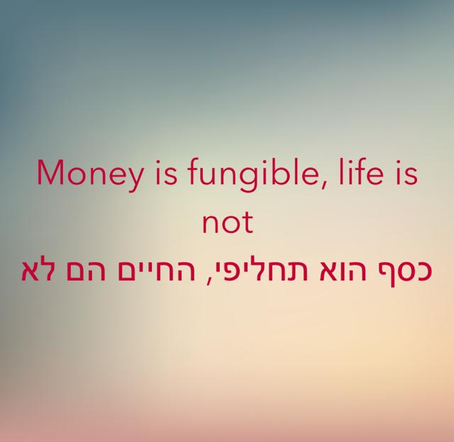 Money is fungible, life is not  כסף הוא תחליפי, החיים הם לא