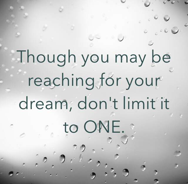 Though you may be reaching for your dream, don't limit it to ONE.