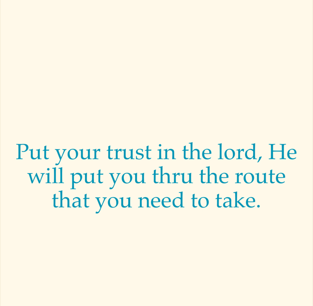 Put your trust in the lord, He will put you thru the route that you need to take.