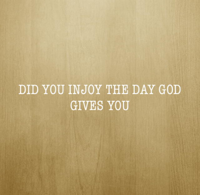 DID YOU INJOY THE DAY GOD GIVES YOU