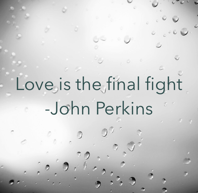 Love is the final fight -John Perkins