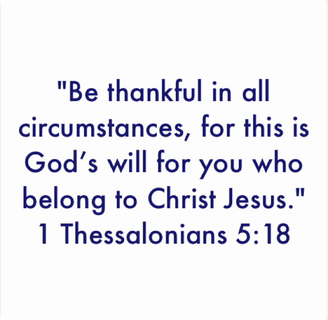 """Be thankful in all circumstances, for this is God's will for you who belong to Christ Jesus.""  1 Thessalonians 5:18"