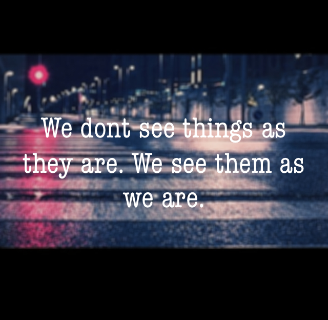 We dont see things as they are. We see them as we are.