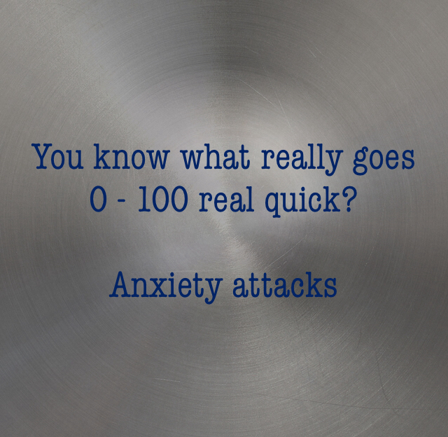 You know what really goes 0 - 100 real quick? Anxiety attacks