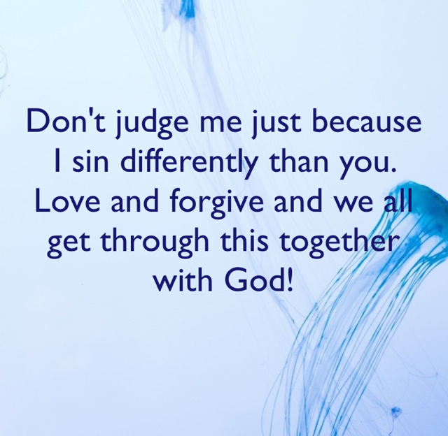 Don't judge me just because I sin differently than you. Love and forgive and we all get through this together with God!