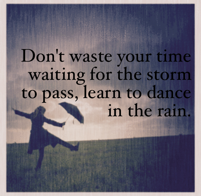Don't waste your time waiting for the storm to pass, learn to dance in the rain.