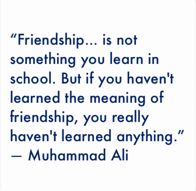 """""""Friendship... is not something you learn in school. But if you haven't learned the meaning of friendship, you really haven't learned anything.""""  ― Muhammad Ali"""