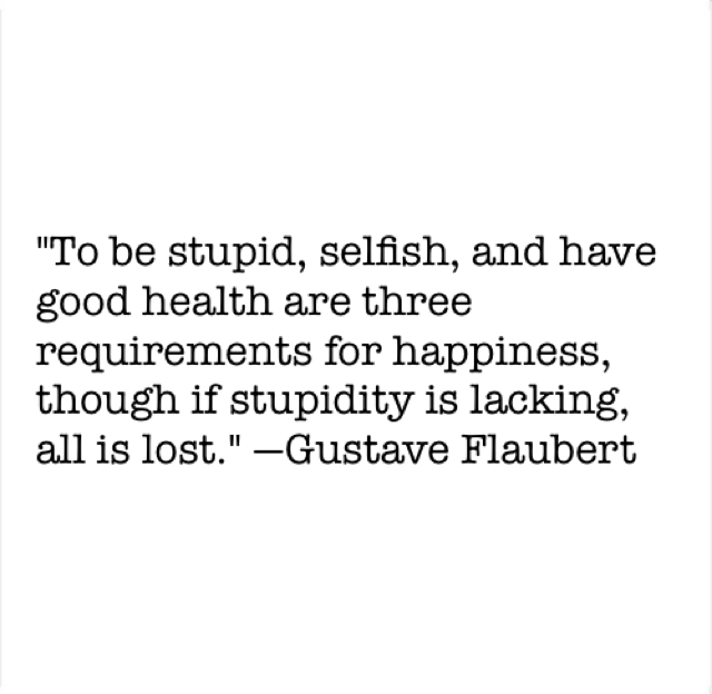 """To be stupid, selfish, and have good health are three requirements for happiness, though if stupidity is lacking, all is lost."" —Gustave Flaubert"