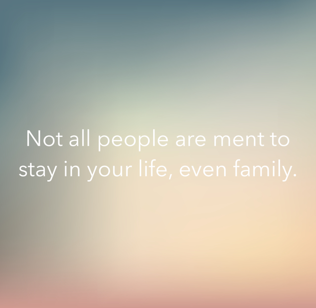 Not all people are ment to stay in your life, even family.