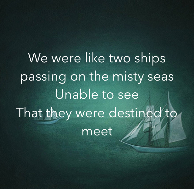 We were like two ships  passing on the misty seas Unable to see  That they were destined to meet