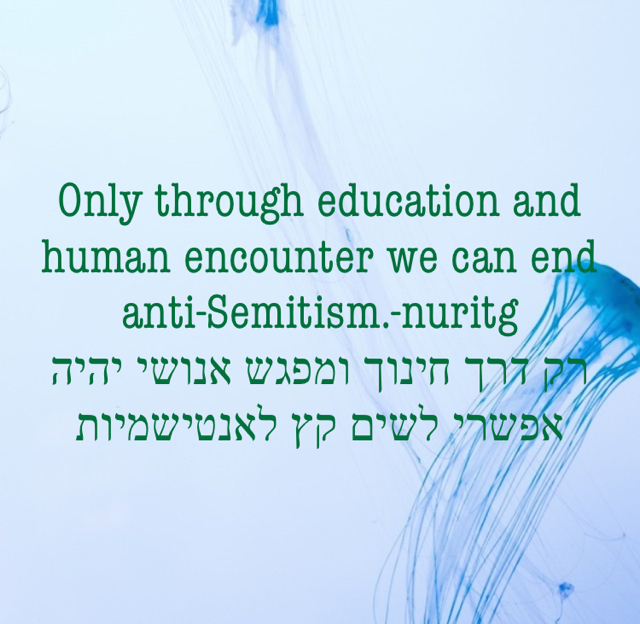 Only through education and human encounter we can end anti-Semitism.-nuritg רק דרך חינוך ומפגש אנושי יהיה אפשרי לשים קץ לאנטישמיות