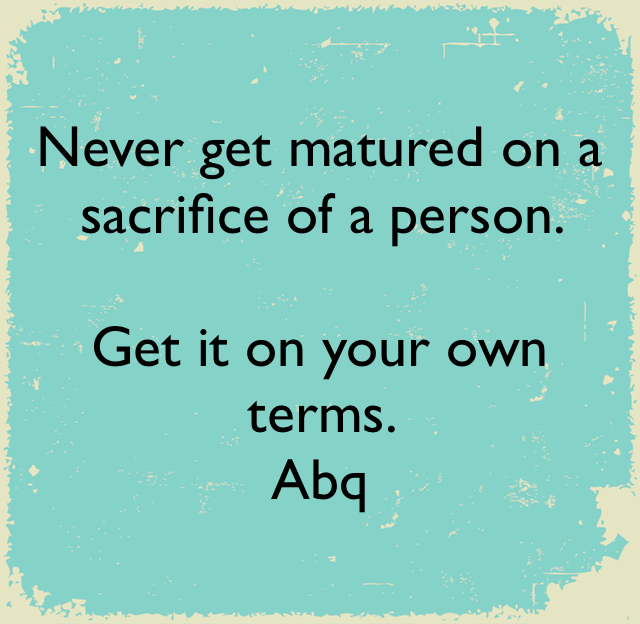 Never get matured on a sacrifice of a person.  Get it on your own terms.  Abq