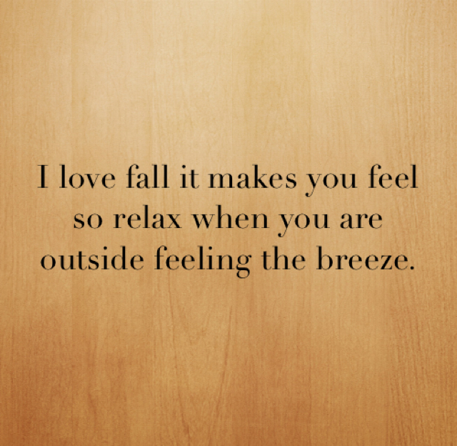 I love fall it makes you feel so relax when you are outside feeling the breeze.