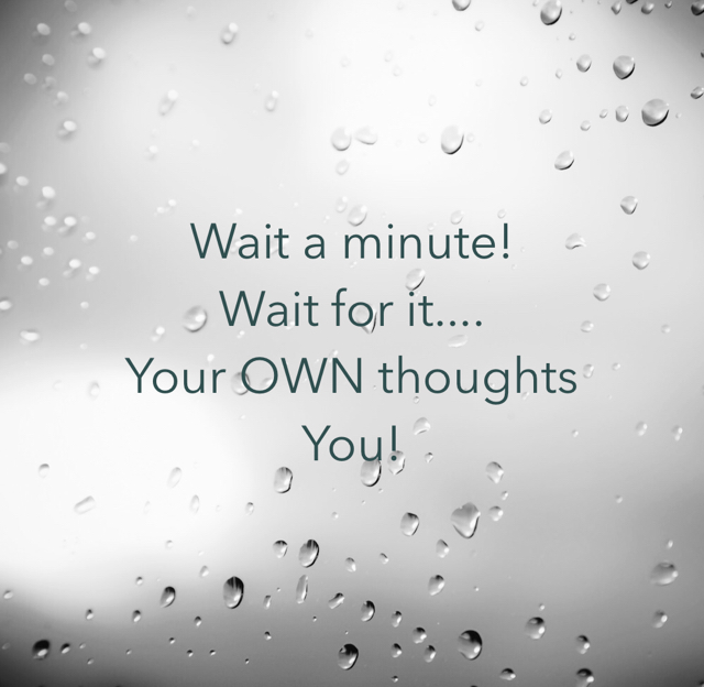 Wait a minute! Wait for it.... Your OWN thoughts You!