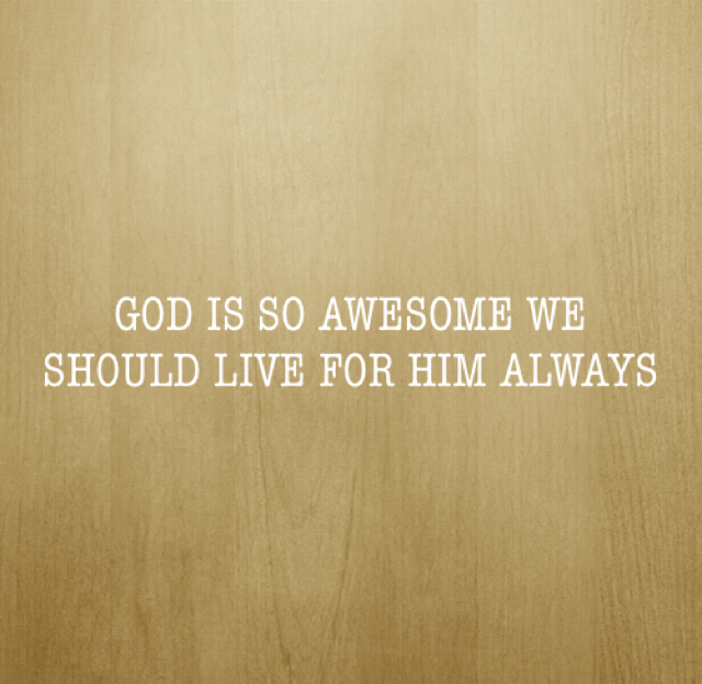 GOD IS SO AWESOME WE SHOULD LIVE FOR HIM ALWAYS