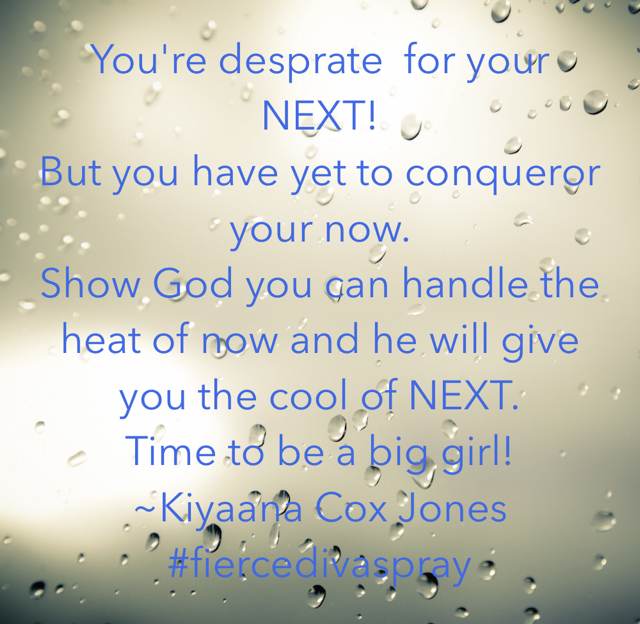 You're desprate  for your NEXT!  But you have yet to conqueror your now.  Show God you can handle the heat of now and he will give you the cool of NEXT. Time to be a big girl! ~Kiyaana Cox Jones #fiercedivaspray