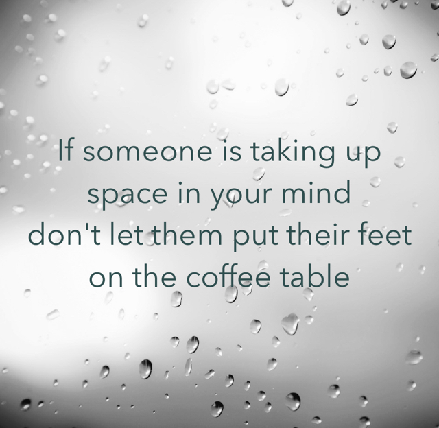 If someone is taking up space in your mind don't let them put their feet on the coffee table