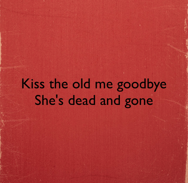 Kiss the old me goodbye She's dead and gone