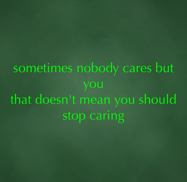 sometimes nobody cares but you that doesn't mean you should stop caring