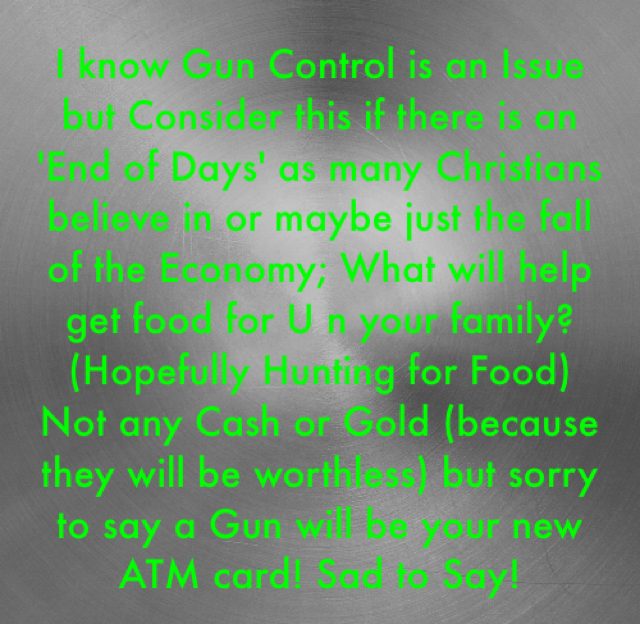 I know Gun Control is an Issue but Consider this if there is an 'End of Days' as many Christians believe in or maybe just the fall of the Economy; What will help get food for U n your family? (Hopefully Hunting for Food) Not any Cash or Gold (because they will be worthless) but sorry to say a Gun will be your new ATM card! Sad to Say!