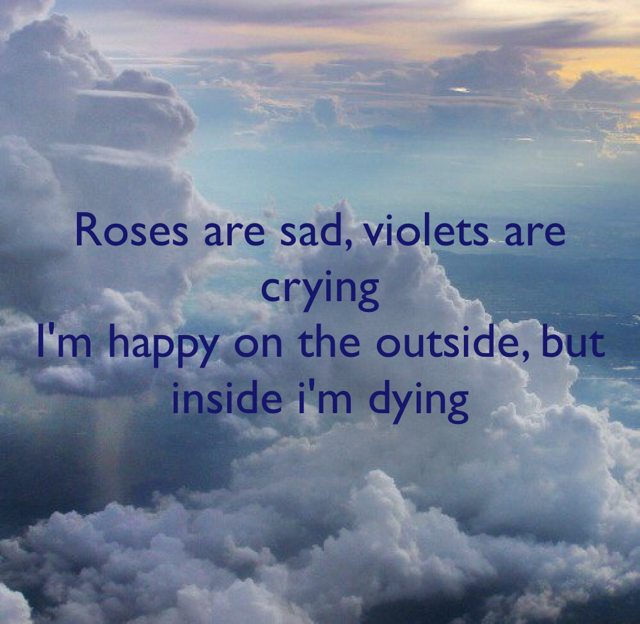 Roses are sad, violets are crying I'm happy on the outside, but inside i'm dying