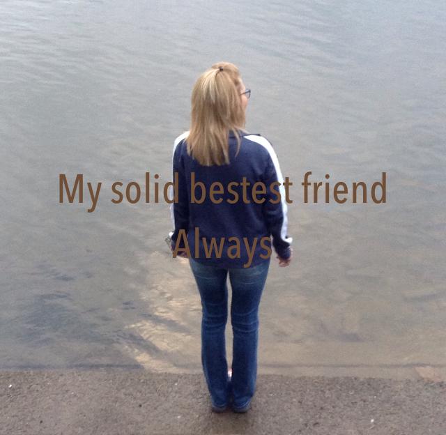 My solid bestest friend  Always