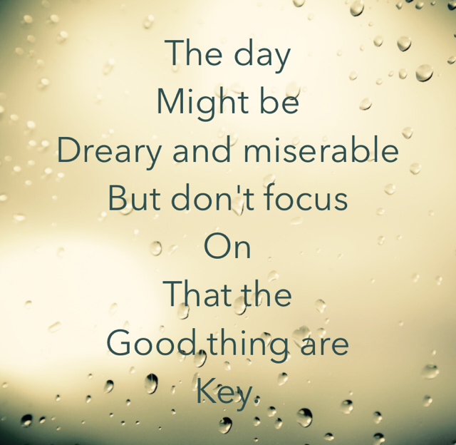 The day Might be  Dreary and miserable But don't focus  On That the  Good thing are Key.