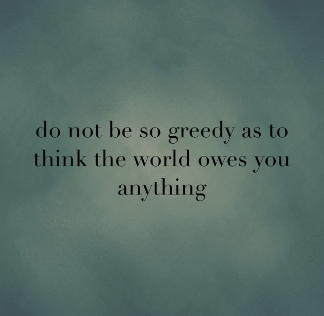 do not be so greedy as to think the world owes you anything