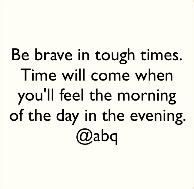 Be brave in tough times. Time will come when you'll feel the morning of the day in the evening.  @abq