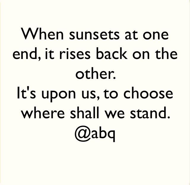 When sunsets at one end, it rises back on the other.  It's upon us, to choose where shall we stand.  @abq