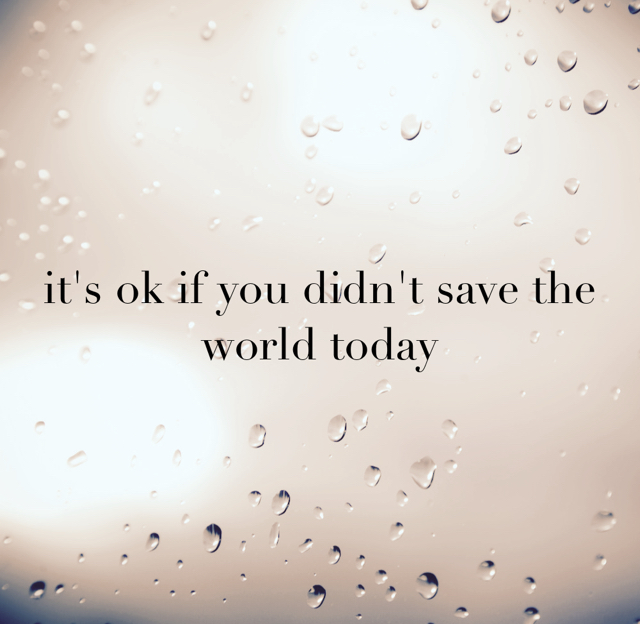 it's ok if you didn't save the world today