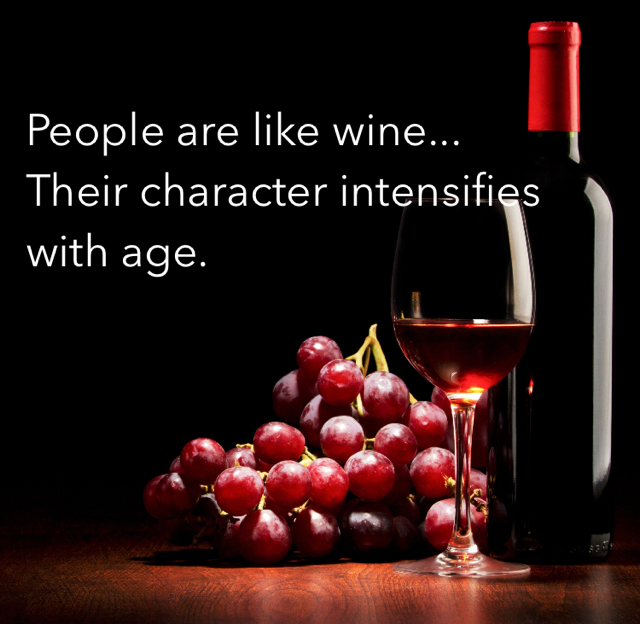 People are like wine... Their character intensifies with age.