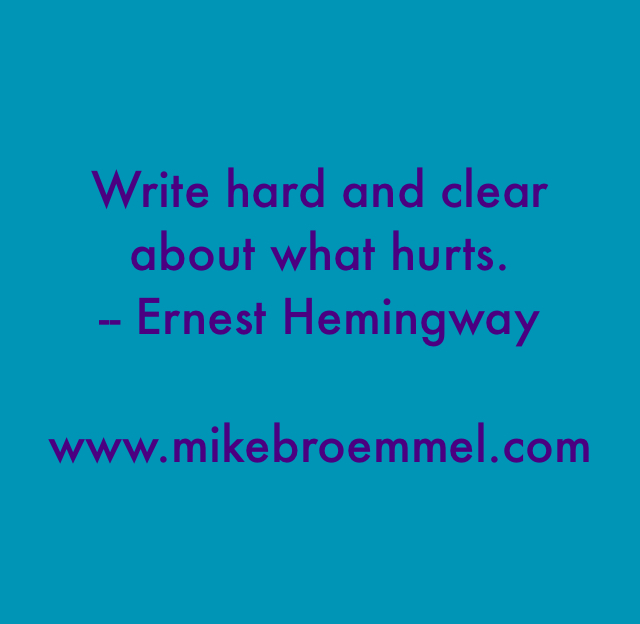 Write hard and clear about what hurts. -- Ernest Hemingway www.mikebroemmel.com