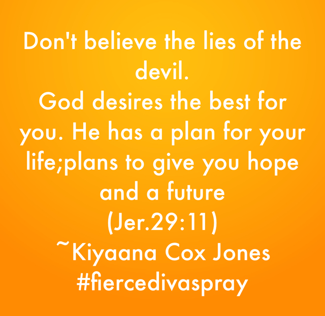 Don't believe the lies of the devil.  God desires the best for you. He has a plan for your life;plans to give you hope and a future  (Jer.29:11) ~Kiyaana Cox Jones #fiercedivaspray