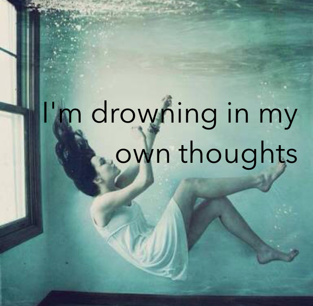 I'm drowning in my own thoughts