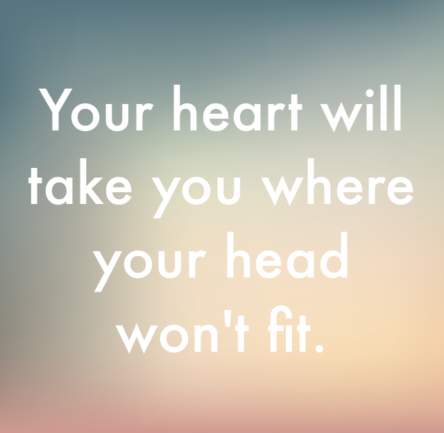Your heart will take you where your head won't fit.