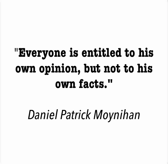 """Everyone is entitled to his own opinion, but not to his own facts."" Daniel Patrick Moynihan"