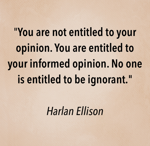 """You are not entitled to your opinion. You are entitled to your informed opinion. No one is entitled to be ignorant."" Harlan Ellison"