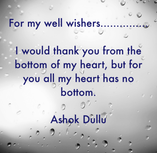For my well wishers...............          I would thank you from the bottom of my heart, but for you all my heart has no bottom. Ashok Dullu