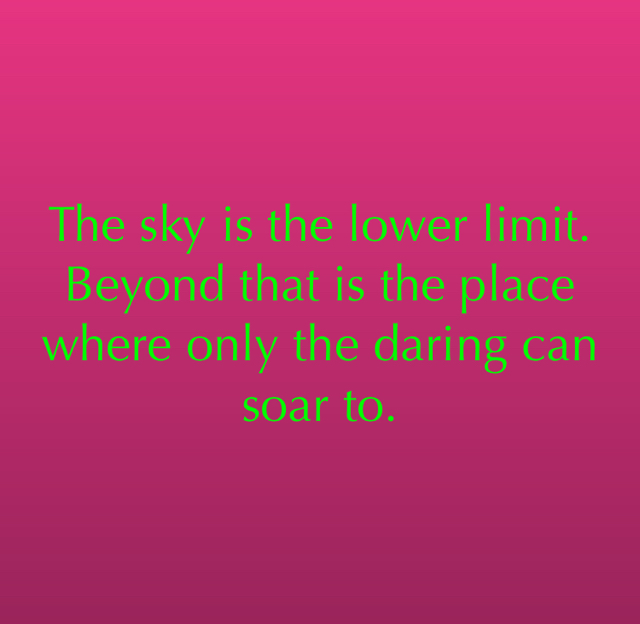 The sky is the lower limit.  Beyond that is the place where only the daring can soar to.