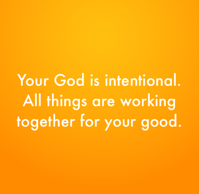 Your God is intentional. All things are working together for your good.