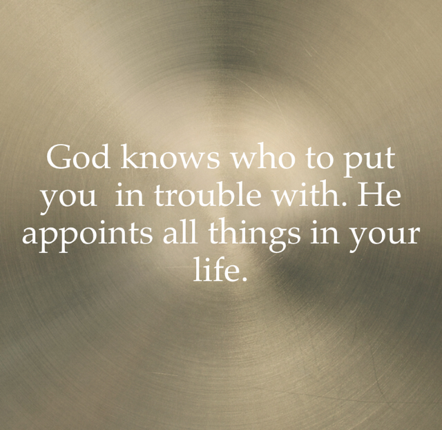 God knows who to put you  in trouble with. He appoints all things in your life.