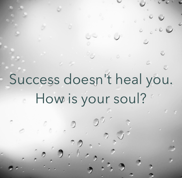 Success doesn't heal you. How is your soul?