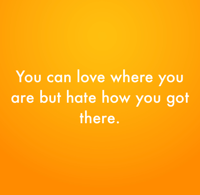 You can love where you are but hate how you got there.