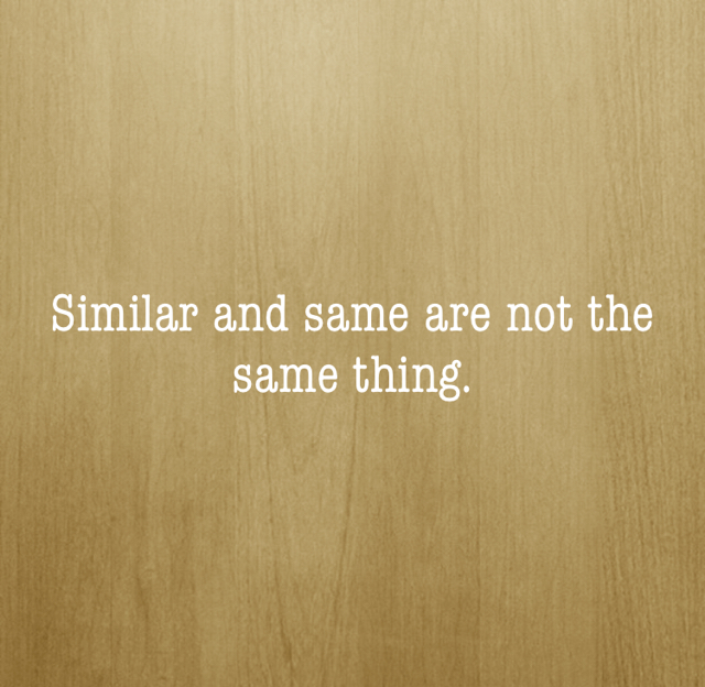 Similar and same are not the same thing.