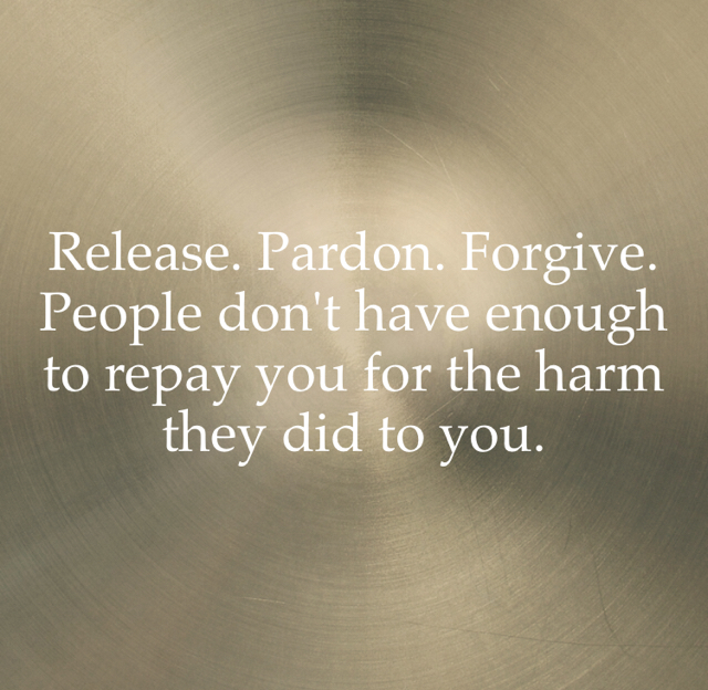 Release. Pardon. Forgive. People don't have enough to repay you for the harm they did to you.